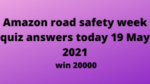 Amazon road safety week quiz answers today 19 may 2021- win 20000